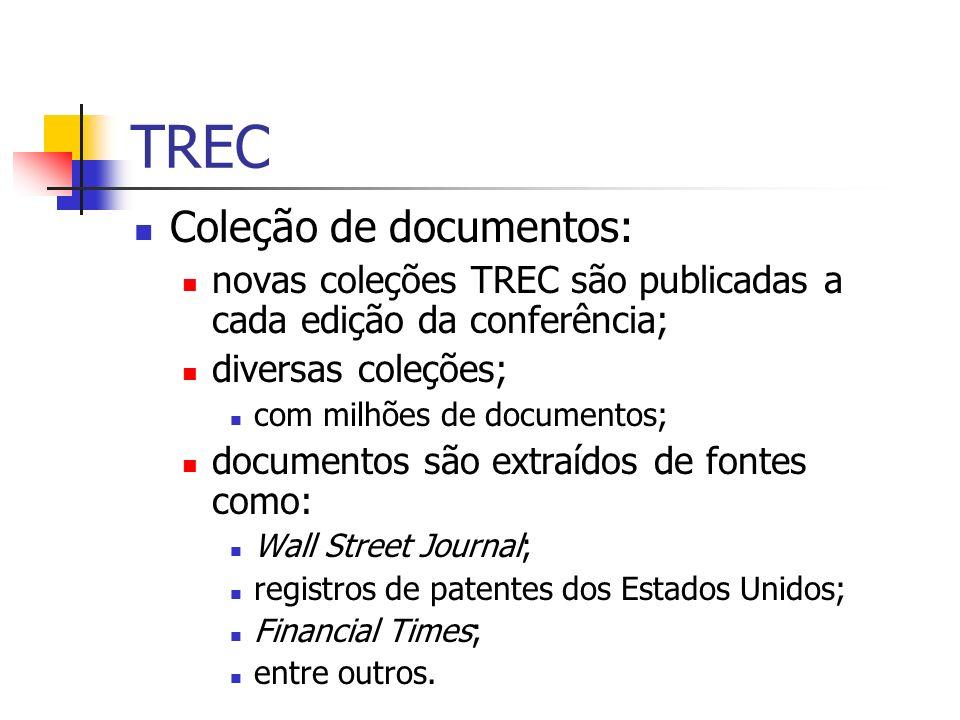 TREC Coleção de documentos: novas coleções TREC são publicadas a cada edição da conferência; diversas coleções; com milhões de documentos; documentos