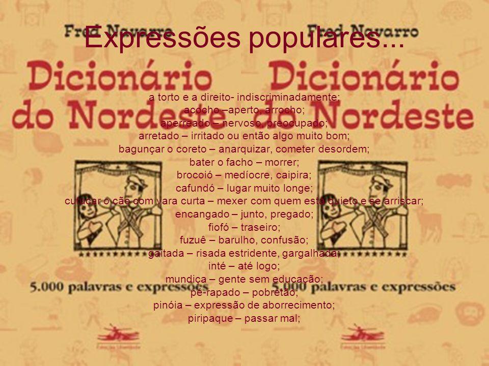 Expressões populares... a torto e a direito- indiscriminadamente; acocho –aperto, arrocho; aperreado – nervoso, preocupado; arretado – irritado ou ent