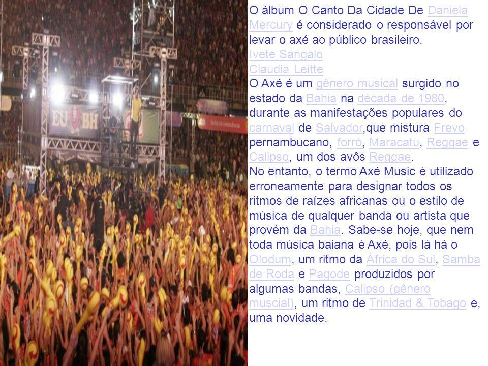 O álbum O Canto Da Cidade De Daniela Mercury é considerado o responsável por levar o axé ao público brasileiro. Ivete Sangalo Claudia Leitte O Axé é u