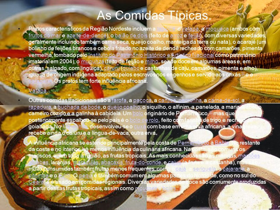 As Comidas Típicas. Pratos característicos da Região Nordeste incluem a tapioca, o vatapá, a moqueca (ambos com frutos do mar e azeite-de-dendê), o ba
