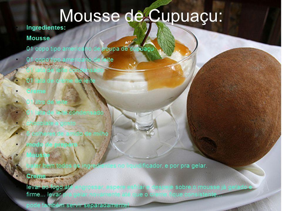 Mousse de Cupuaçu: Ingredientes: Mousse 01 copo tipo americano de poupa de cupuaçu 01 copo tipo americano de leite 01 lata de leite condensado 01 lata