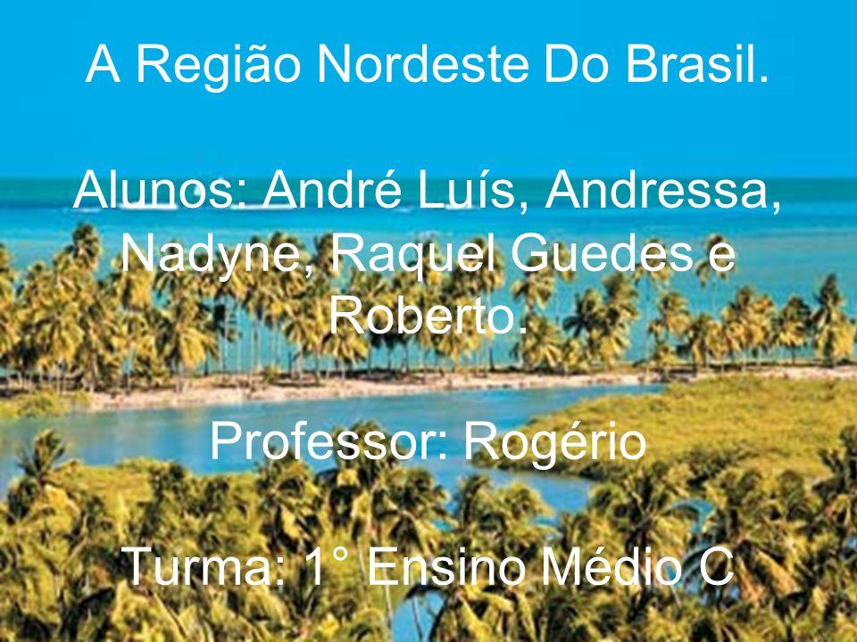 A Região Nordeste Do Brasil. Alunos: André Luís, Andressa, Nadyne, Raquel Guedes e Roberto. Professor: Rogério Turma: 1° Ensino Médio C