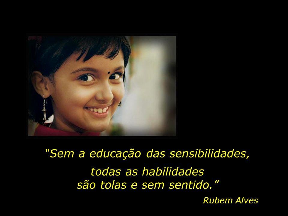 Sem a educação das sensibilidades, Rubem Alves todas as habilidades são tolas e sem sentido.