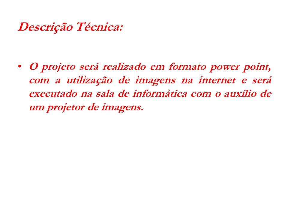 Descrição Técnica: O projeto será realizado em formato power point, com a utilização de imagens na internet e será executado na sala de informática co