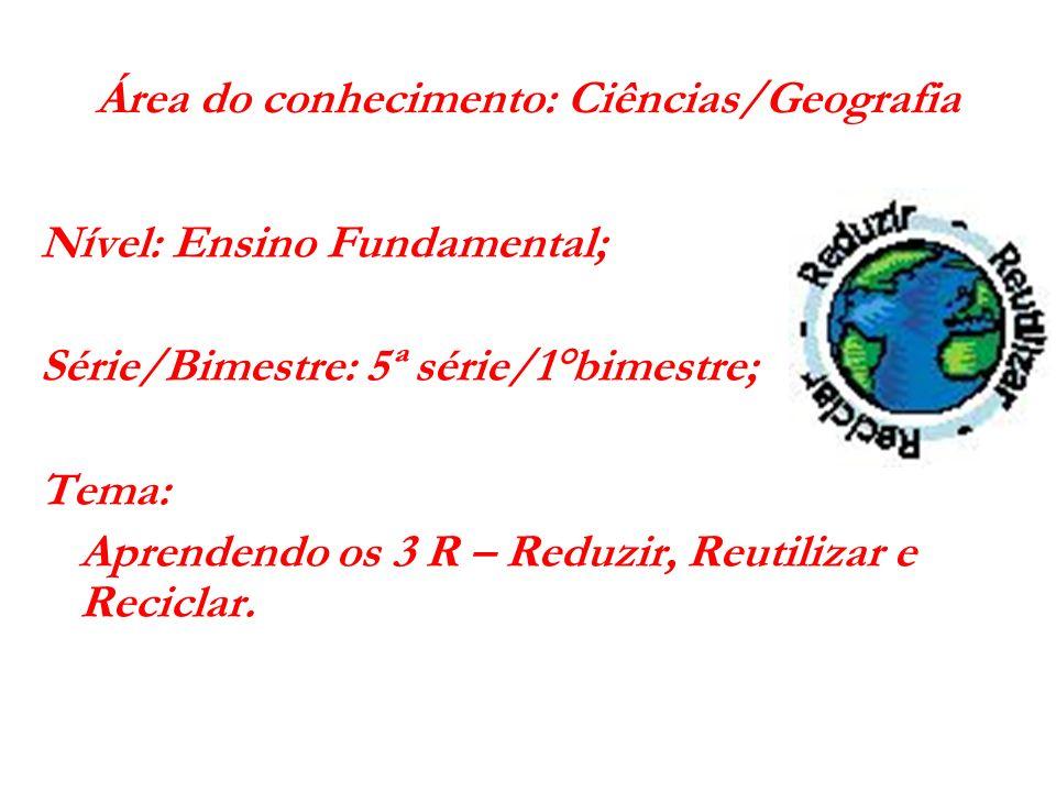 Área do conhecimento: Ciências/Geografia Nível: Ensino Fundamental; Série/Bimestre: 5ª série/1°bimestre; Tema: Aprendendo os 3 R – Reduzir, Reutilizar