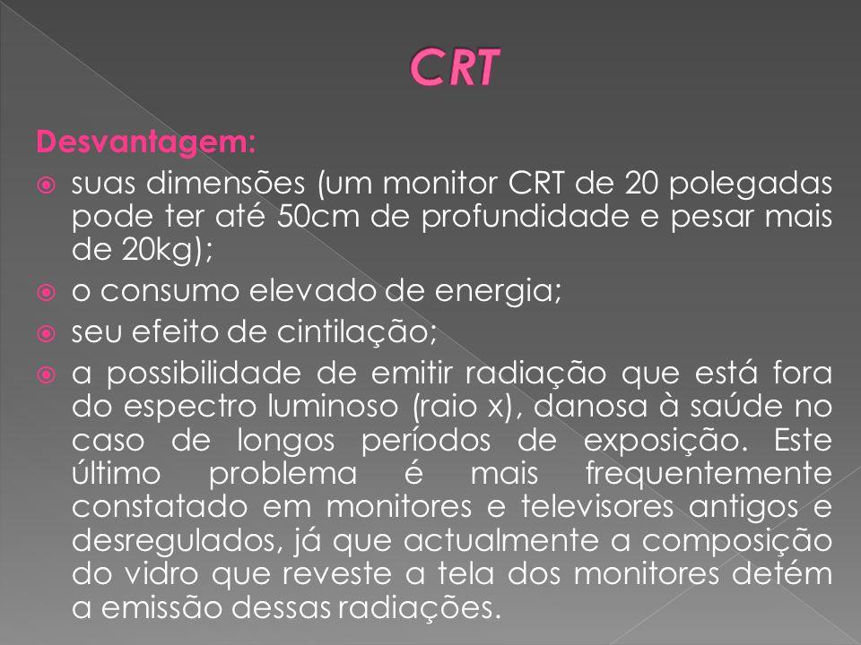 Desvantagem: suas dimensões (um monitor CRT de 20 polegadas pode ter até 50cm de profundidade e pesar mais de 20kg); o consumo elevado de energia; seu