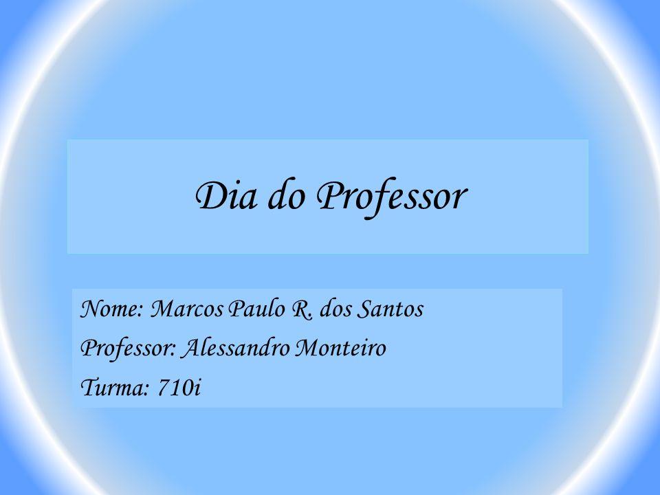 Dia do Professor Nome: Marcos Paulo R. dos Santos Professor: Alessandro Monteiro Turma: 710i