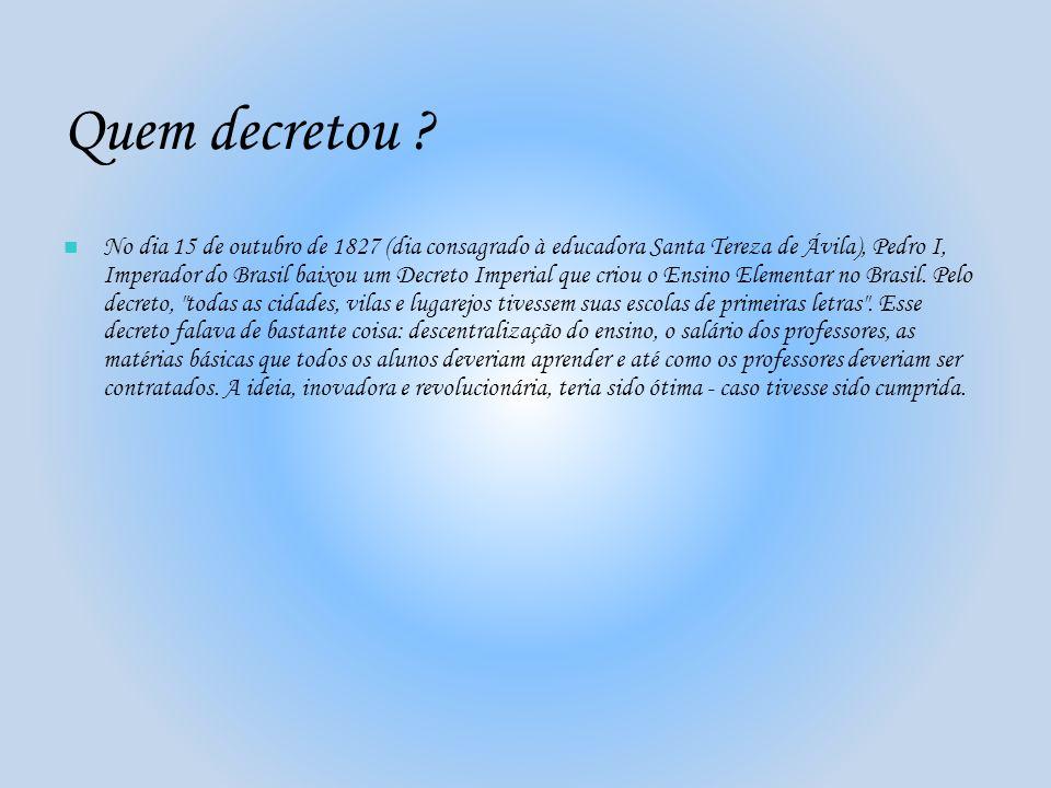 Quem decretou ? No dia 15 de outubro de 1827 (dia consagrado à educadora Santa Tereza de Ávila), Pedro I, Imperador do Brasil baixou um Decreto Imperi