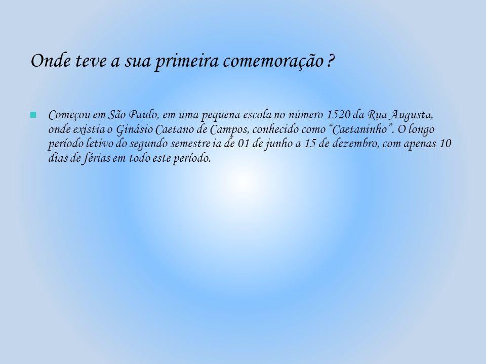 Onde teve a sua primeira comemoração ? Começou em São Paulo, em uma pequena escola no número 1520 da Rua Augusta, onde existia o Ginásio Caetano de Ca