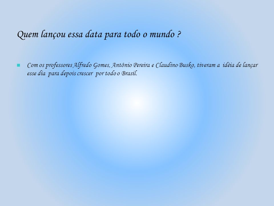 Quem lançou essa data para todo o mundo ? Com os professores Alfredo Gomes, Antônio Pereira e Claudino Busko, tiveram a idéia de lançar esse dia para