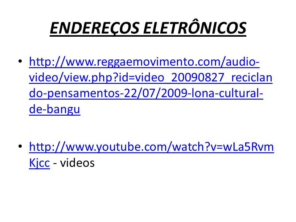 ENDEREÇOS ELETRÔNICOS http://www.reggaemovimento.com/audio- video/view.php?id=video_20090827_reciclan do-pensamentos-22/07/2009-lona-cultural- de-bang