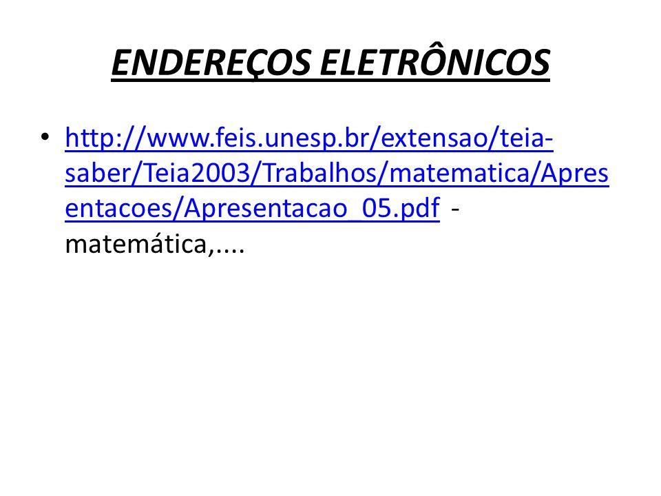 ENDEREÇOS ELETRÔNICOS http://www.feis.unesp.br/extensao/teia- saber/Teia2003/Trabalhos/matematica/Apres entacoes/Apresentacao_05.pdf - matemática,....