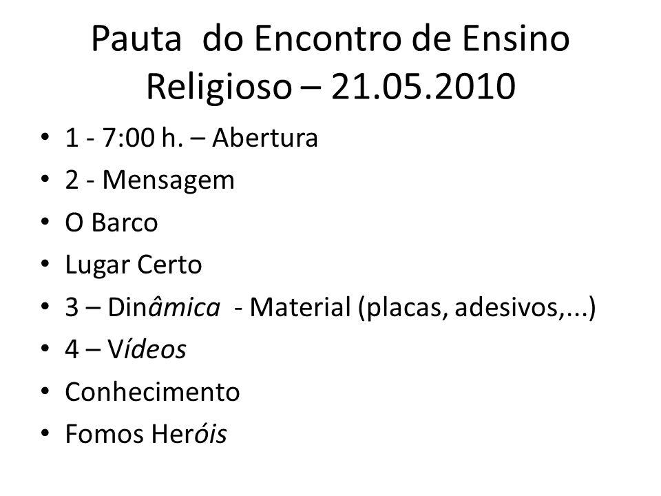 Pauta do Encontro de Ensino Religioso – 21.05.2010 1 - 7:00 h. – Abertura 2 - Mensagem O Barco Lugar Certo 3 – Dinâmica - Material (placas, adesivos,.