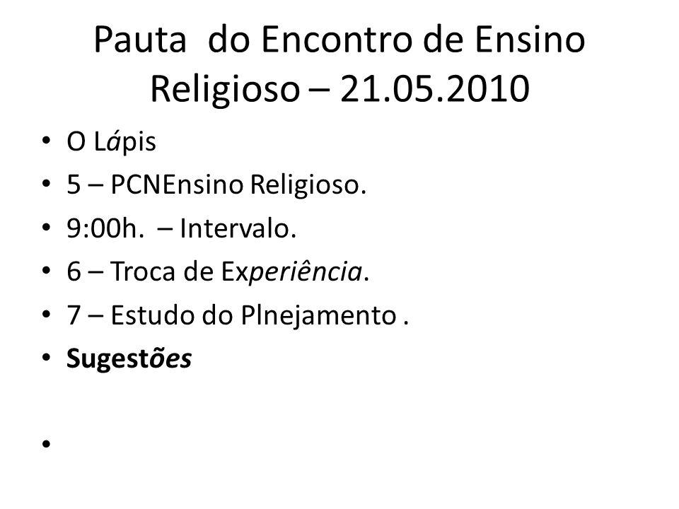 Pauta do Encontro de Ensino Religioso – 21.05.2010 O Lápis 5 – PCNEnsino Religioso. 9:00h. – Intervalo. 6 – Troca de Experiência. 7 – Estudo do Plneja