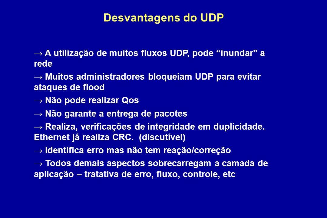 Desvantagens do UDP A utilização de muitos fluxos UDP, pode inundar a rede Muitos administradores bloqueiam UDP para evitar ataques de flood Não pode realizar Qos Não garante a entrega de pacotes Realiza, verificações de integridade em duplicidade.