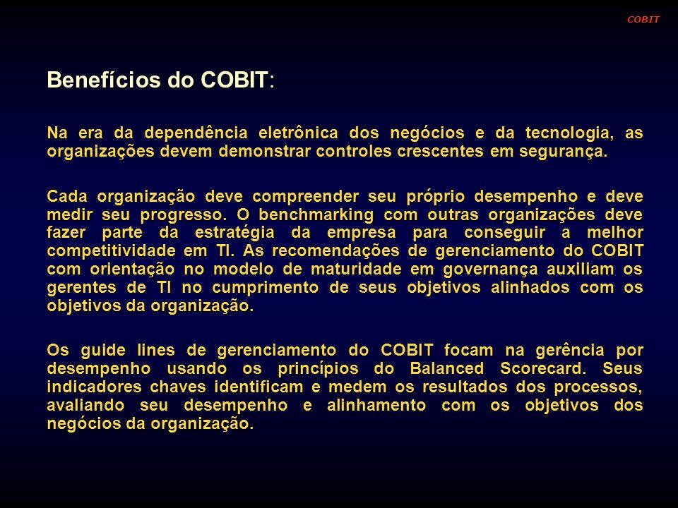 Benefícios do COBIT: Na era da dependência eletrônica dos negócios e da tecnologia, as organizações devem demonstrar controles crescentes em segurança