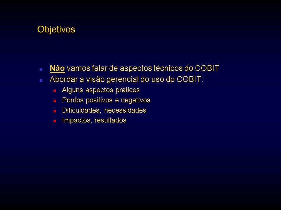 Objetivos Não vamos falar de aspectos técnicos do COBIT Abordar a visão gerencial do uso do COBIT: Alguns aspectos práticos Pontos positivos e negativ