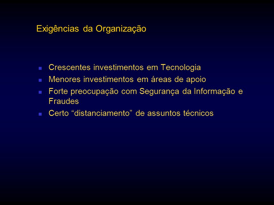 Exigências da Organização Crescentes investimentos em Tecnologia Menores investimentos em áreas de apoio Forte preocupação com Segurança da Informação
