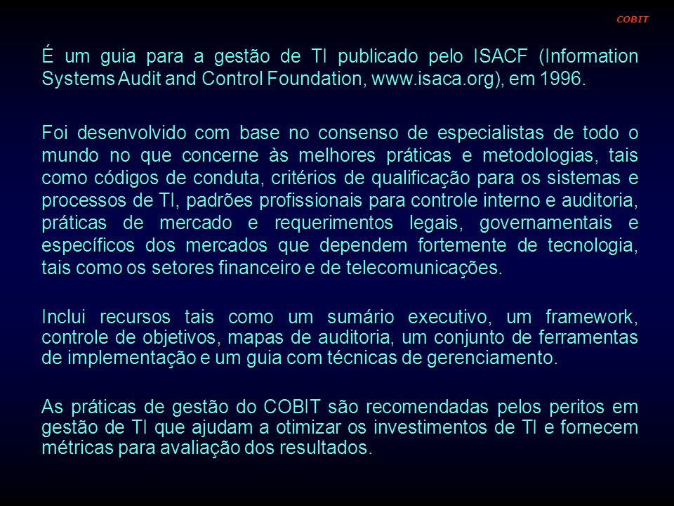 É um guia para a gestão de TI publicado pelo ISACF (Information Systems Audit and Control Foundation, www.isaca.org), em 1996. Foi desenvolvido com ba