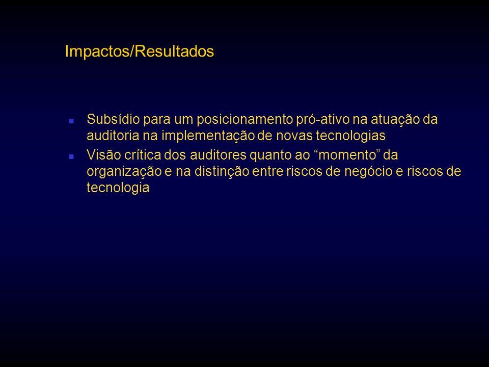 Impactos/Resultados Subsídio para um posicionamento pró-ativo na atuação da auditoria na implementação de novas tecnologias Visão crítica dos auditore