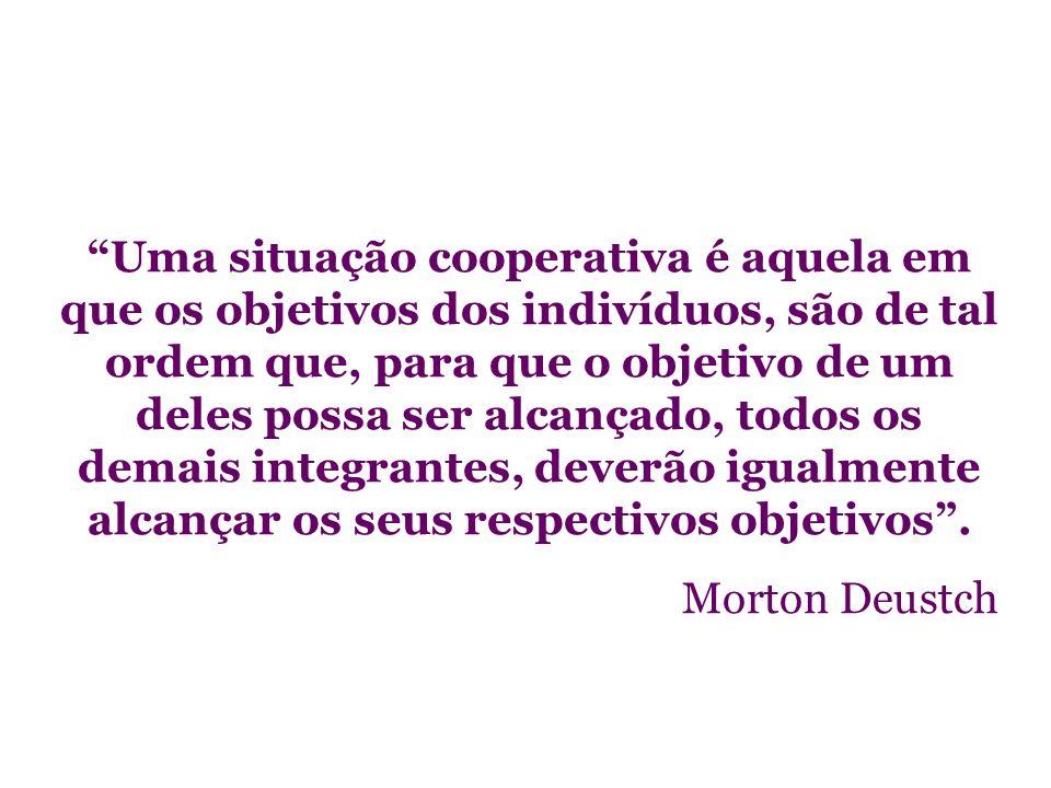 Uma situação cooperativa é aquela em que os objetivos dos indivíduos, são de tal ordem que, para que o objetivo de um deles possa ser alcançado, todos