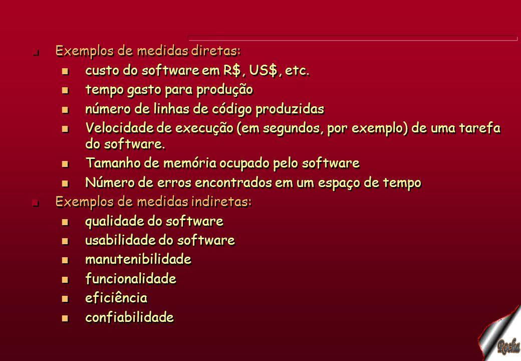 Exemplos de medidas diretas: custo do software em R$, US$, etc. tempo gasto para produção número de linhas de código produzidas Velocidade de execução