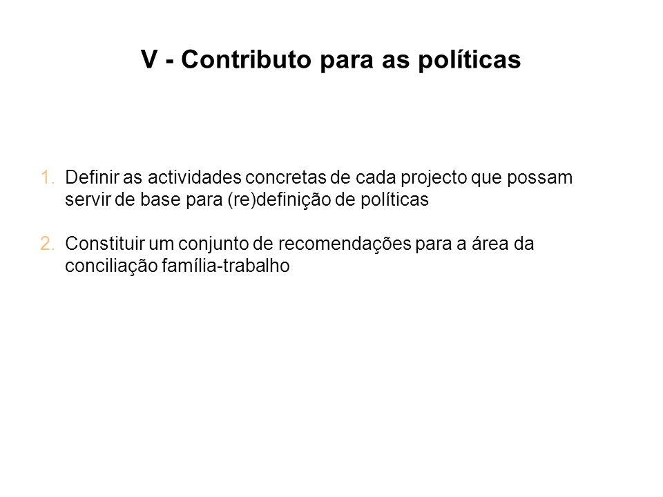 V - Contributo para as políticas 1.Definir as actividades concretas de cada projecto que possam servir de base para (re)definição de políticas 2.Const