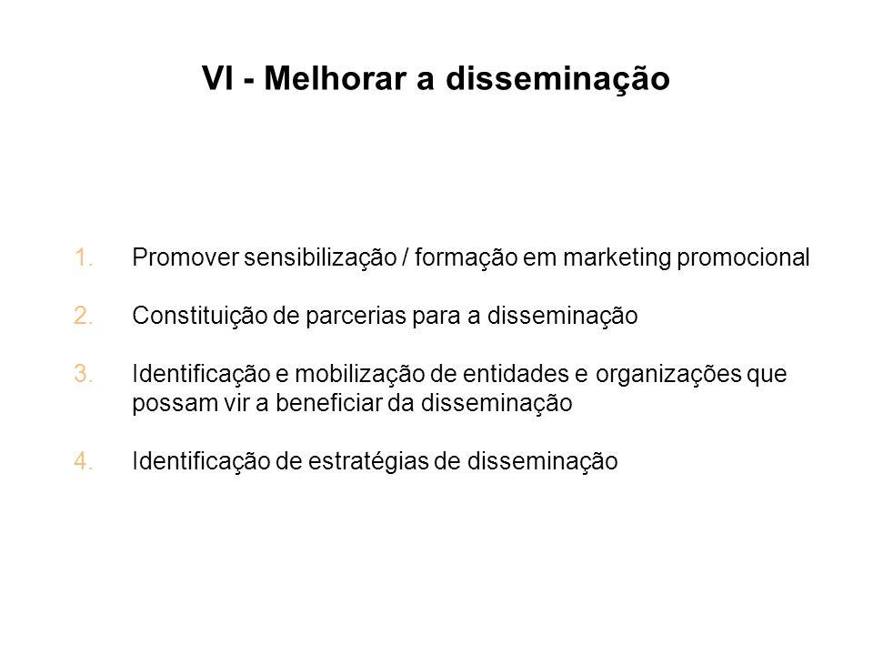 VI - Melhorar a disseminação 1.Promover sensibilização / formação em marketing promocional 2.Constituição de parcerias para a disseminação 3.Identific