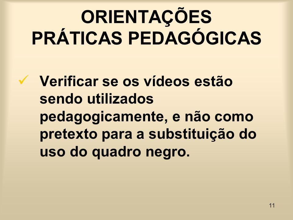 11 ORIENTAÇÕES PRÁTICAS PEDAGÓGICAS Verificar se os vídeos estão sendo utilizados pedagogicamente, e não como pretexto para a substituição do uso do q