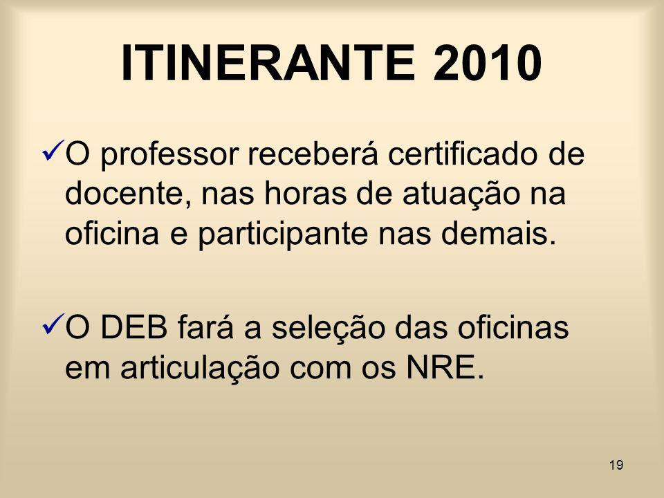 19 ITINERANTE 2010 O professor receberá certificado de docente, nas horas de atuação na oficina e participante nas demais. O DEB fará a seleção das of