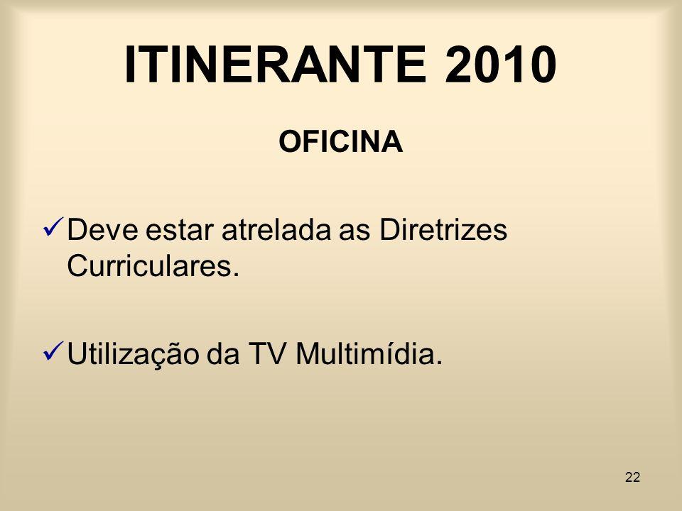 22 ITINERANTE 2010 OFICINA Deve estar atrelada as Diretrizes Curriculares. Utilização da TV Multimídia.