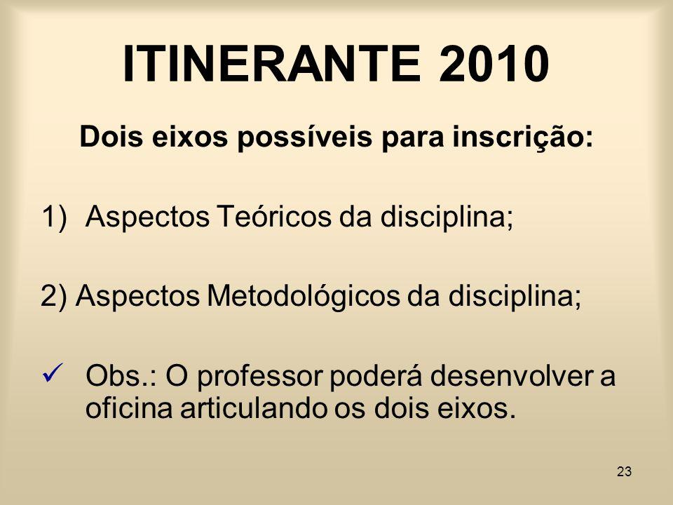 23 ITINERANTE 2010 Dois eixos possíveis para inscrição: 1)Aspectos Teóricos da disciplina; 2) Aspectos Metodológicos da disciplina; Obs.: O professor