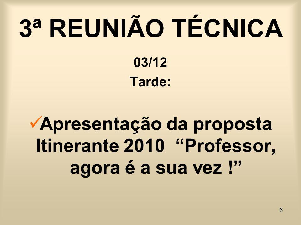 6 3ª REUNIÃO TÉCNICA 03/12 Tarde: Apresentação da proposta Itinerante 2010 Professor, agora é a sua vez !