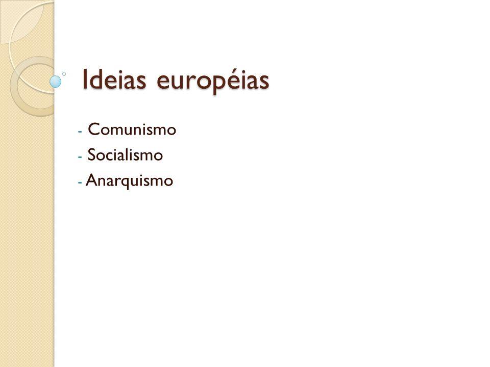 Ideias européias - Comunismo - Socialismo - Anarquismo