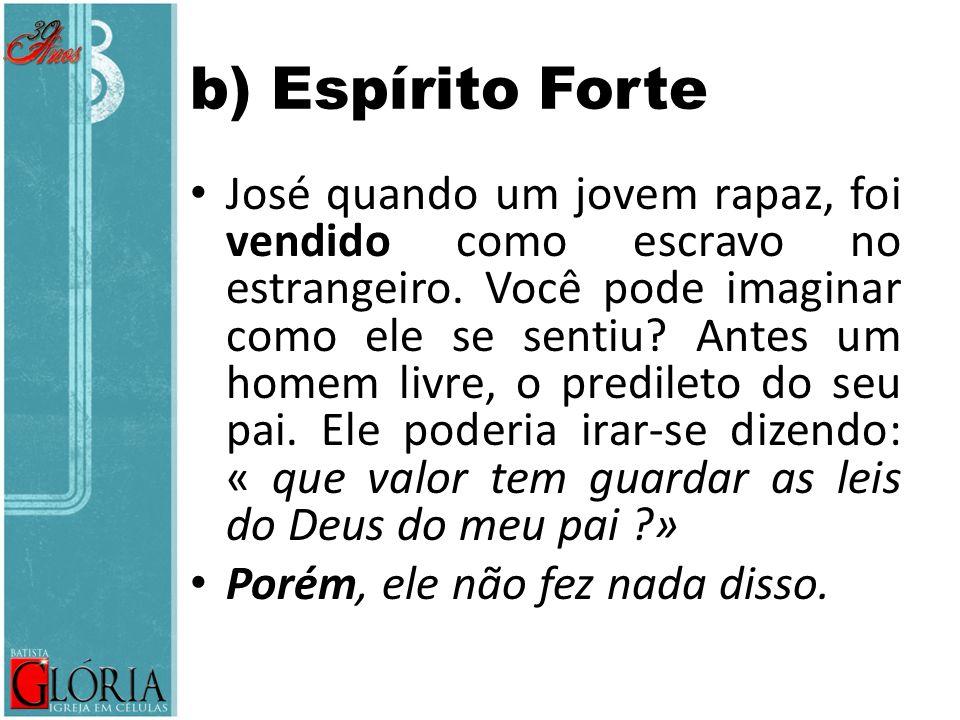 b) Espírito Forte José quando um jovem rapaz, foi vendido como escravo no estrangeiro. Você pode imaginar como ele se sentiu? Antes um homem livre, o