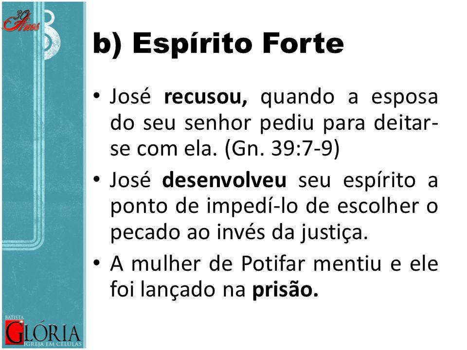 b) Espírito Forte José recusou, quando a esposa do seu senhor pediu para deitar- se com ela. (Gn. 39:7-9) José desenvolveu seu espírito a ponto de imp