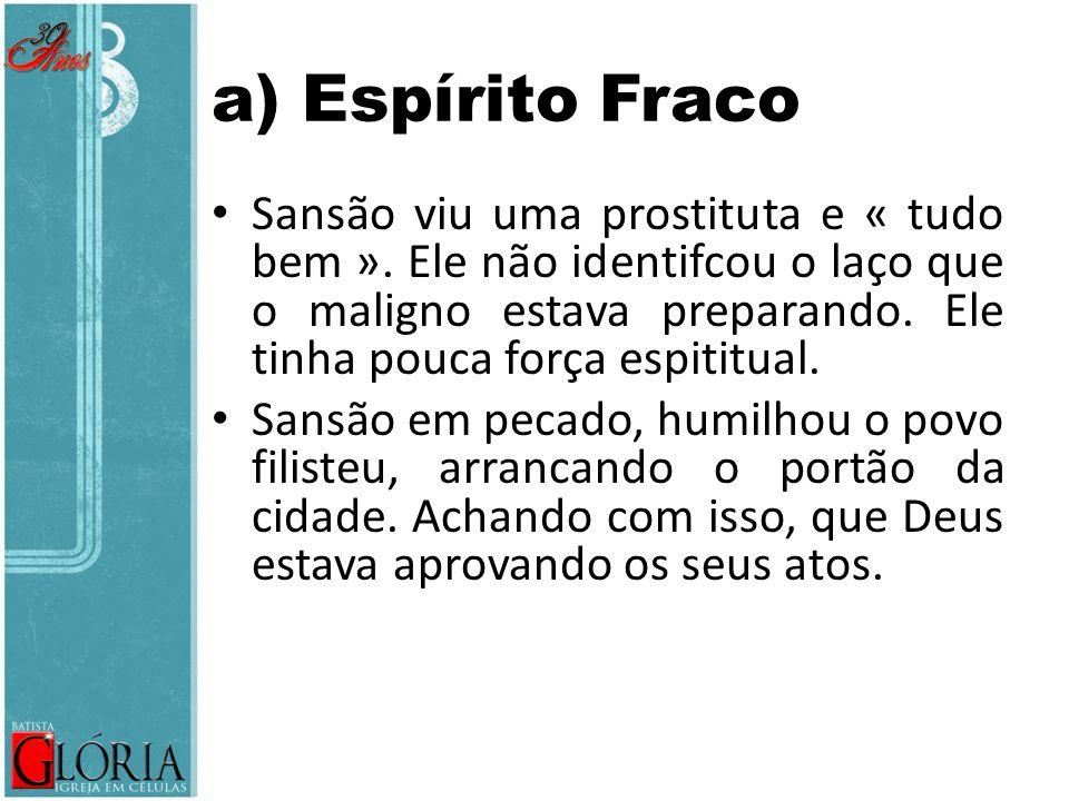 a) Espírito Fraco Sansão viu uma prostituta e « tudo bem ». Ele não identifcou o laço que o maligno estava preparando. Ele tinha pouca força espititua