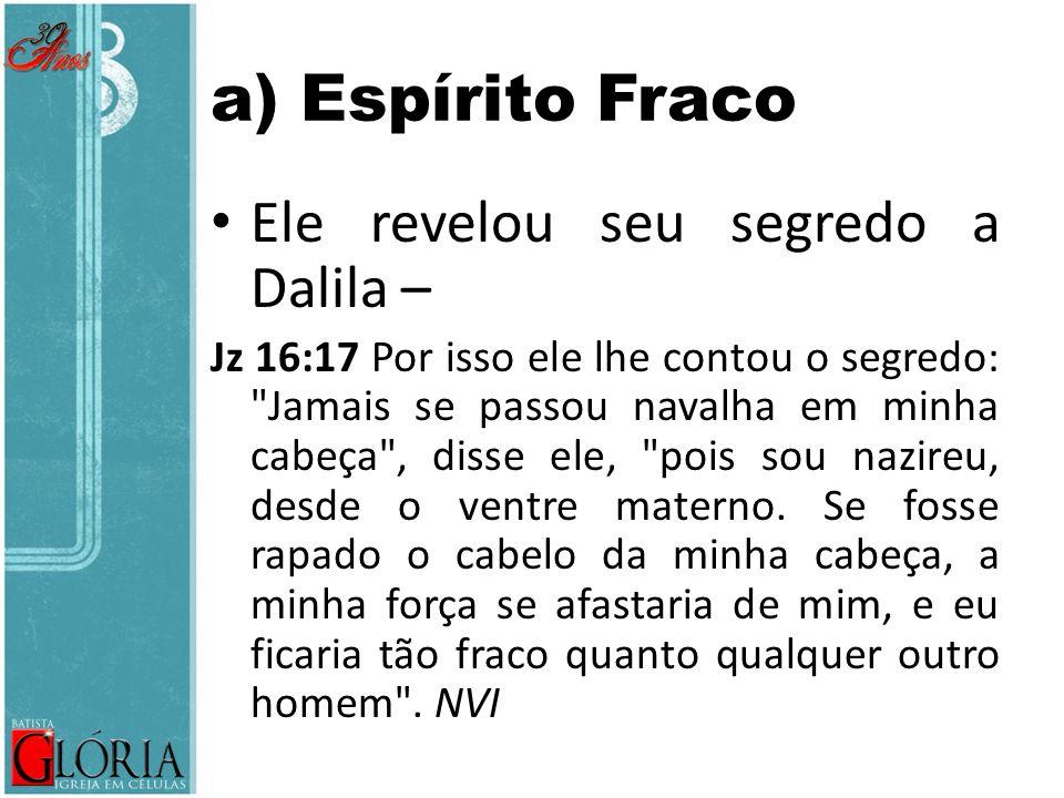 a) Espírito Fraco Ele revelou seu segredo a Dalila – Jz 16:17 Por isso ele lhe contou o segredo: