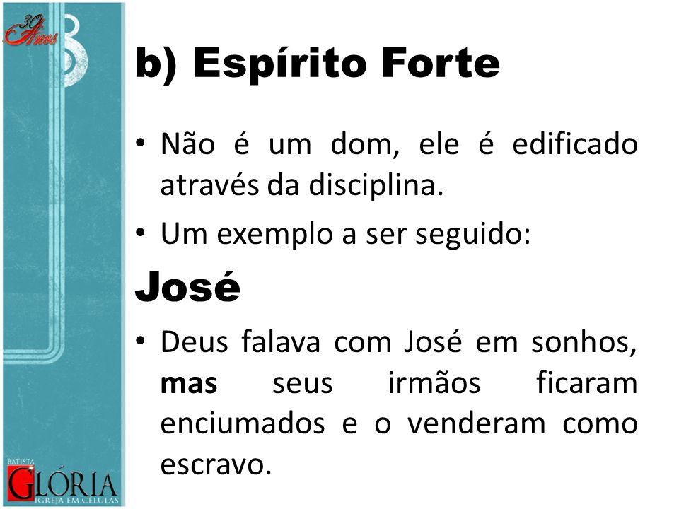 b) Espírito Forte Não é um dom, ele é edificado através da disciplina. Um exemplo a ser seguido: José Deus falava com José em sonhos, mas seus irmãos