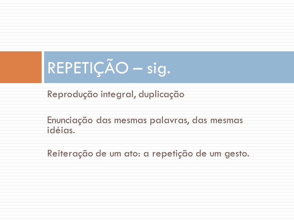 Reprodução integral, duplicação Enunciação das mesmas palavras, das mesmas idéias. Reiteração de um ato: a repetição de um gesto. REPETIÇÃO – sig.