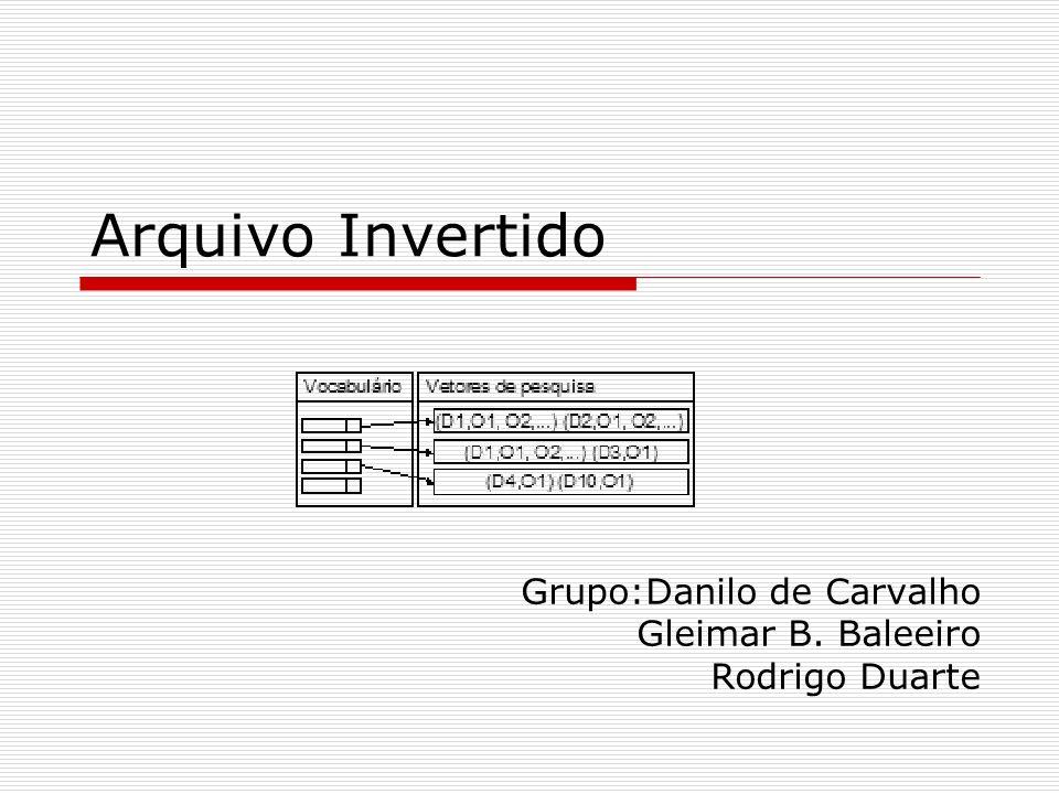 Arquivo Invertido Grupo:Danilo de Carvalho Gleimar B. Baleeiro Rodrigo Duarte