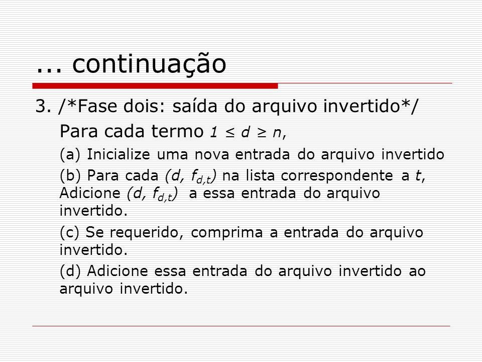 ... continuação 3. /*Fase dois: saída do arquivo invertido*/ Para cada termo 1 d n, (a) Inicialize uma nova entrada do arquivo invertido (b) Para cada