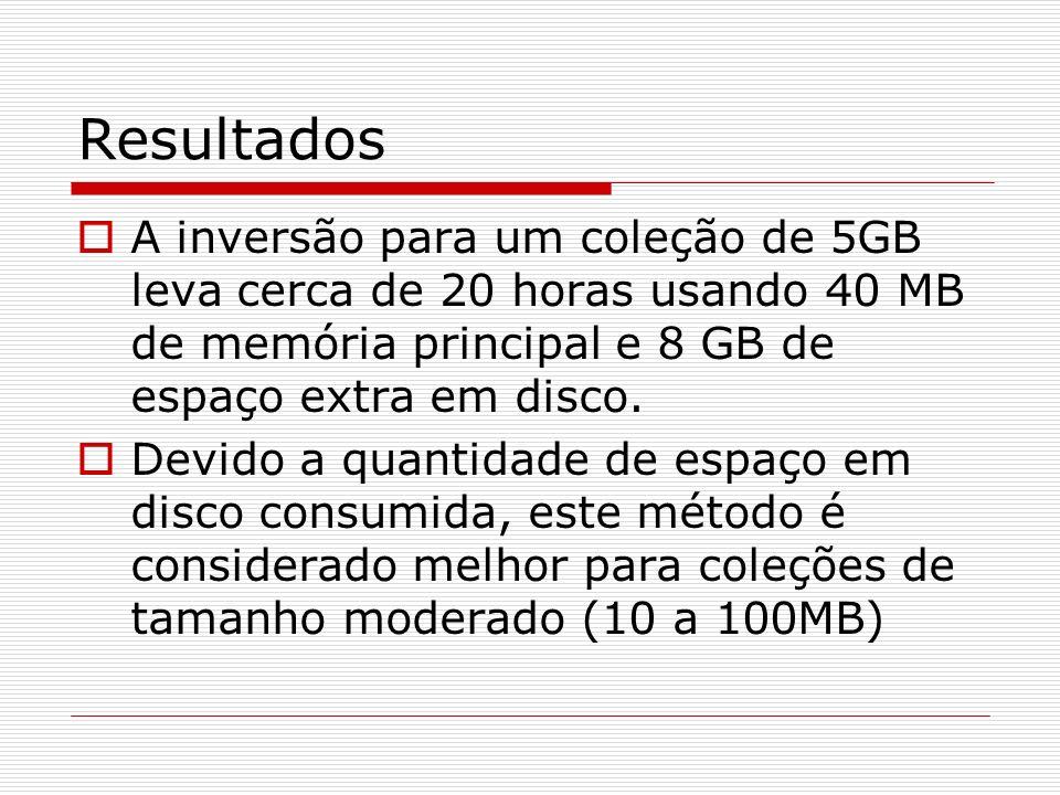 Resultados A inversão para um coleção de 5GB leva cerca de 20 horas usando 40 MB de memória principal e 8 GB de espaço extra em disco. Devido a quanti
