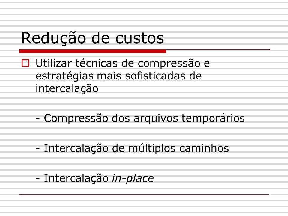 Redução de custos Utilizar técnicas de compressão e estratégias mais sofisticadas de intercalação - Compressão dos arquivos temporários - Intercalação