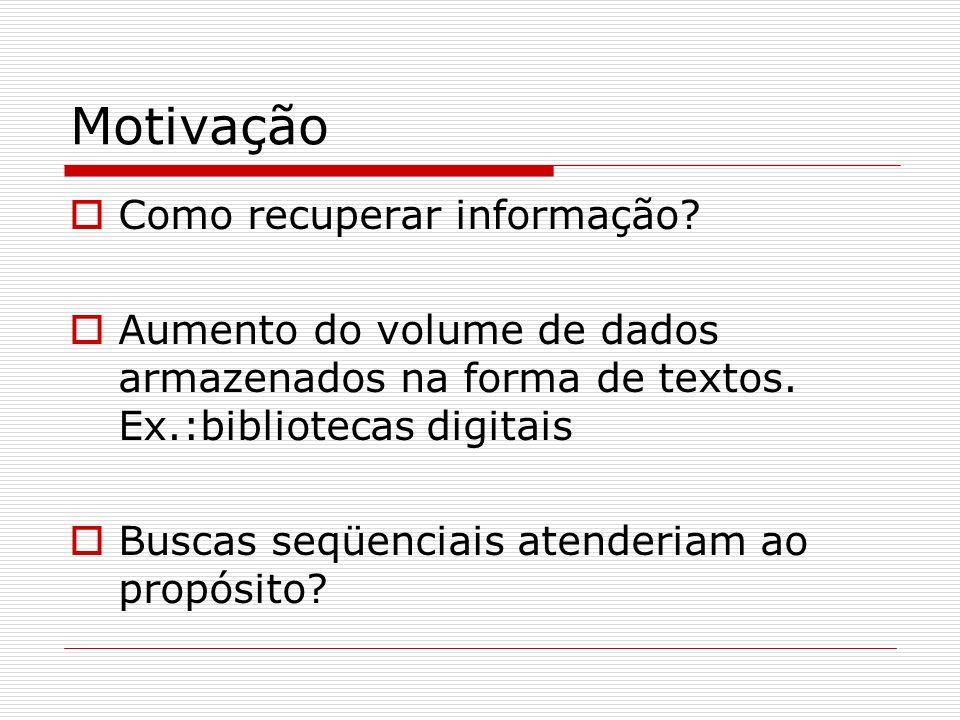 Motivação Como recuperar informação? Aumento do volume de dados armazenados na forma de textos. Ex.:bibliotecas digitais Buscas seqüenciais atenderiam