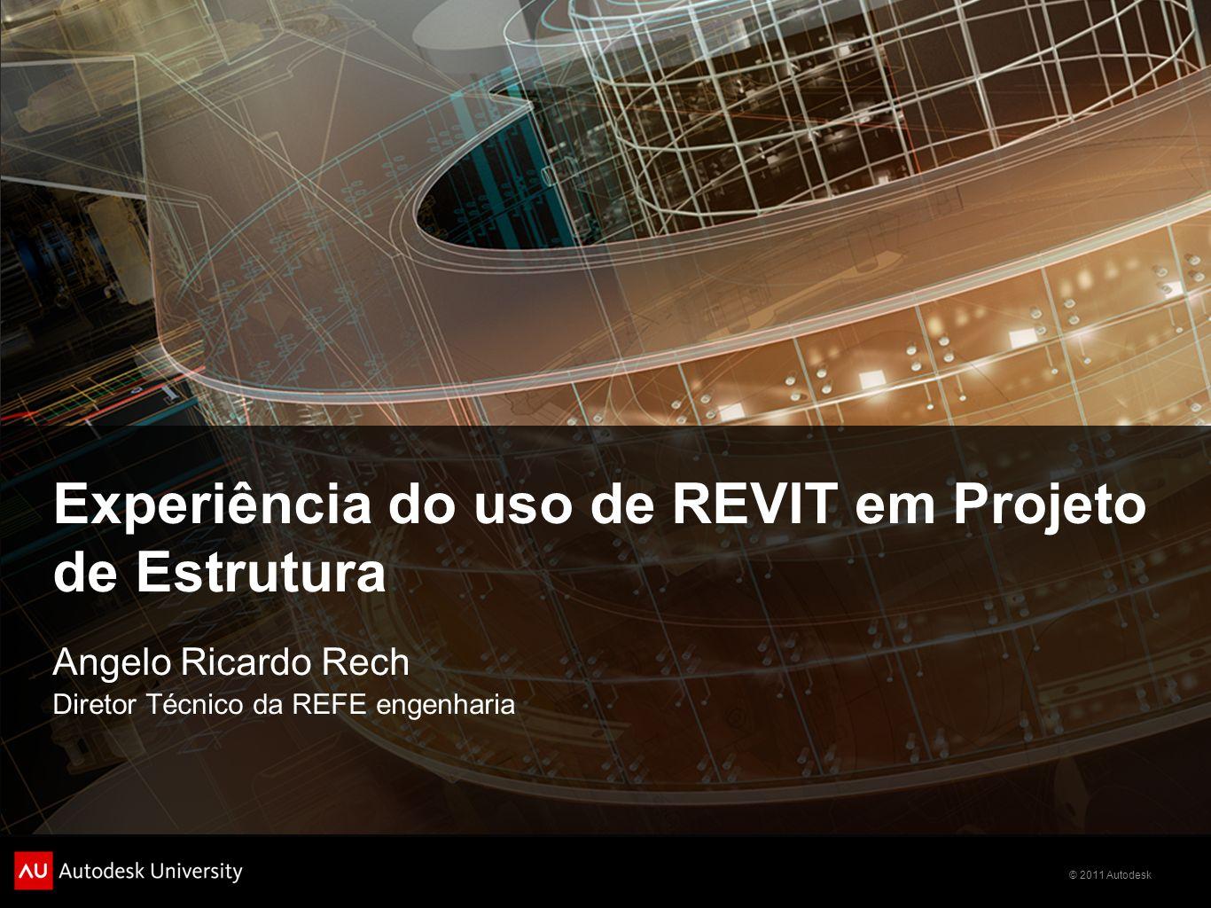 © 2011 Autodesk Experiência do uso de REVIT em Projeto de Estrutura Angelo Ricardo Rech Diretor Técnico da REFE engenharia