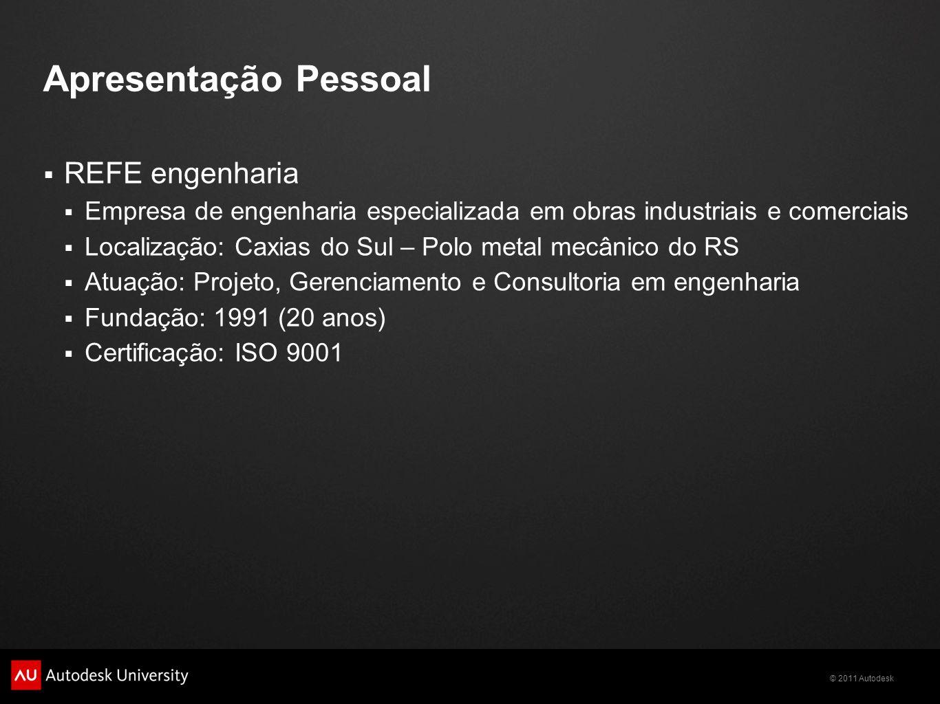 © 2011 Autodesk Apresentação Pessoal REFE engenharia Empresa de engenharia especializada em obras industriais e comerciais Localização: Caxias do Sul