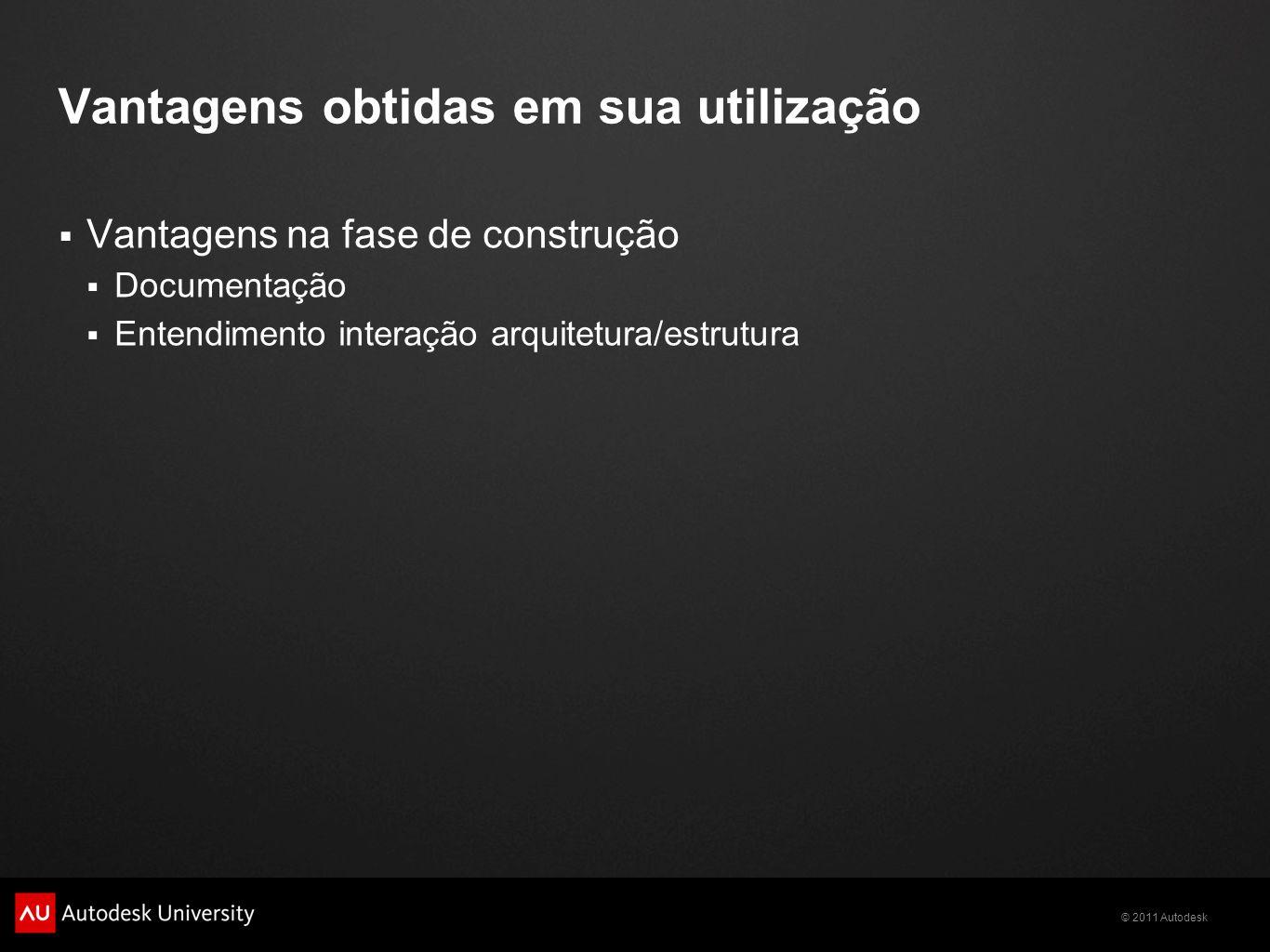 © 2011 Autodesk Vantagens obtidas em sua utilização Vantagens na fase de construção Documentação Entendimento interação arquitetura/estrutura