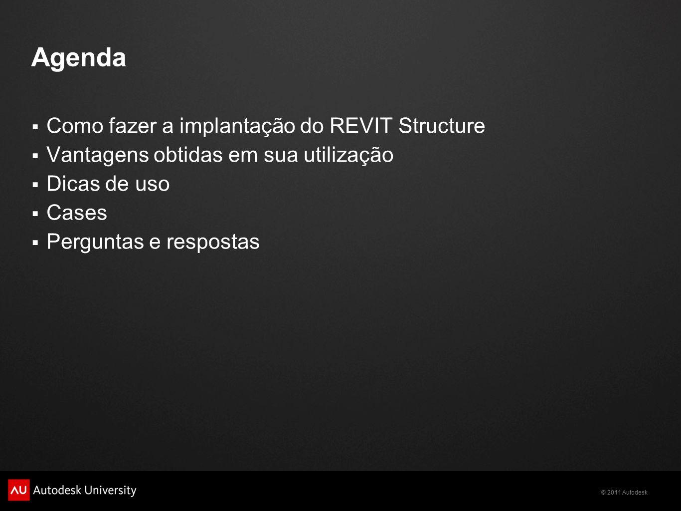 © 2011 Autodesk Agenda Como fazer a implantação do REVIT Structure Vantagens obtidas em sua utilização Dicas de uso Cases Perguntas e respostas