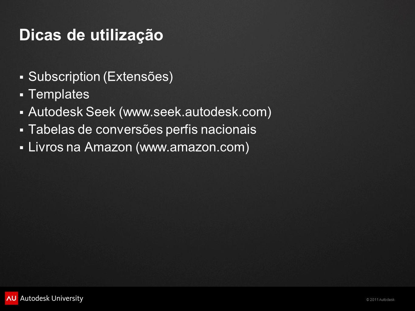 © 2011 Autodesk Dicas de utilização Subscription (Extensões) Templates Autodesk Seek (www.seek.autodesk.com) Tabelas de conversões perfis nacionais Li